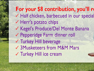 For your $8 contribution, you'll receive: Half chicken, barbequed in our special sauce, Herr's potato chips, Kegel's Produce/Del Monte Banana, Pepperidge Farm dinner roll, urkey Hill beverage, 3Musketeers from M&amp;M Mars, Turkey Hill ice cream